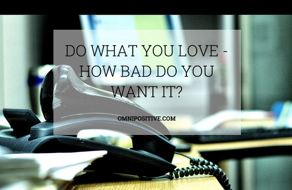 do what you love how bad do you want it - Do What You Love How To Find What You Love To Do
