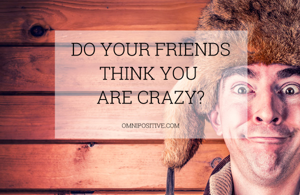 friends think you are crazy